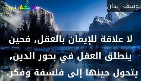 لا علاقة للإيمان بالعقل, فحين ينطلق العقل في بحور الدين, يتحول حينها إلى فلسفة وفكر. -يوسف زيدان