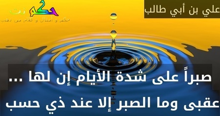 صبراً على شدة الأيام إن لها ... عقبى وما الصبر إلا عند ذي حسب -علي بن أبي طالب