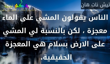 الناس يقولون المشي على الماء معجزة ، لكن بالنسبة لي المشي على الارض بسلام هي المعجزة الحقيقية. -تيش نات هان