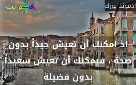 اذ امكنك أن تعيش جيداً بدون صحة ، فيمكنك أن تعيش سعيداً بدون فضيلة-ادموند بورك
