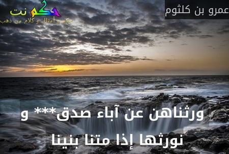 ورثناهن عن آباء صدق*** و نورثها إذا متنا بنينا -عمرو بن كلثوم