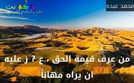 من عرف قيمة الحق ، ع ? ز عليه ان يراه مهاناً-محمد عبده