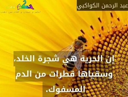 إن الحرية هي شجرة الخلد، وسقياها قطرات من الدم المسفوك. -عبد الرحمن الكواكبي