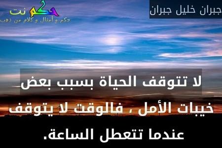 لا تتوقف الحياة بسبب بعض خيبات الأمل ، فالوقت لا يتوقف عندما تتعطل الساعة. -جبران خليل جبران