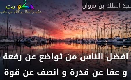 افضل الناس من تواضع عن رفعة و عفا عن قدرة و انصف عن قوة-عبد الملك بن مروان