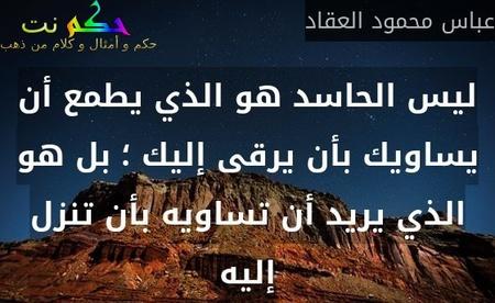 ليس الحاسد هو الذي يطمع أن يساويك بأن يرقى إليك ؛ بل هو الذي يريد أن تساويه بأن تنزل إليه-عباس محمود العقاد