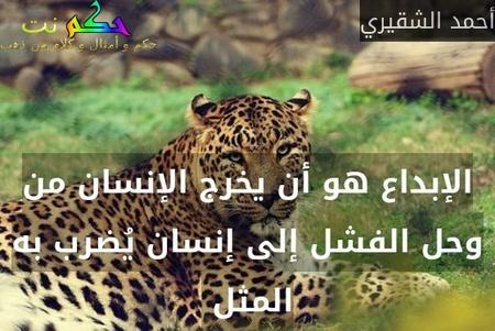الإبداع هو أن يخرج الإنسان من وحل الفشل إلى إنسان يُضرب به المثل -أحمد الشقيري
