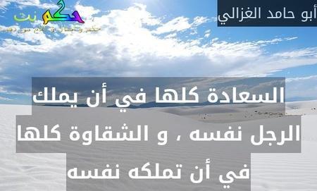 السعادة كلها في أن يملك الرجل نفسه ، و الشقاوة كلها في أن تملكه نفسه-أبو حامد الغزالي