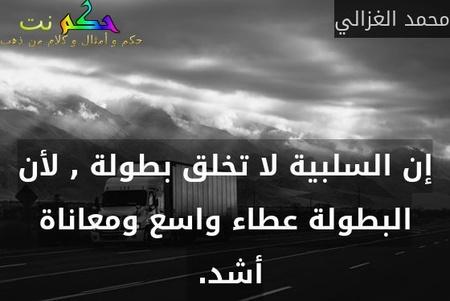 إن السلبية لا تخلق بطولة , لأن البطولة عطاء واسع ومعاناة أشد. -محمد الغزالي