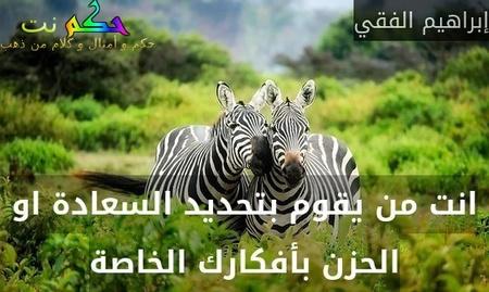انت من يقوم بتحديد السعادة او الحزن بأفكارك الخاصة-إبراهيم الفقي