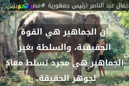 إن الجماهير هي القوة الحقيقية، والسلطة بغير الجماهير هي مجرد تسلط معادٍ لجوهر الحقيقة. -جمال عبد الناصر (رئيس جمهورية #مصر العربية)