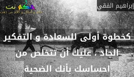 كخطوة أولى للسعادة و التفكير الجاد ، عليك أن تتخلص من احساسك بأنك الضحية-إبراهيم الفقي