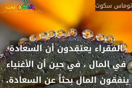 الفقراء يعتقدون أن السعادة في المال ، في حين أن الأغنياء ينفقون المال بحثاً عن السعادة. -توماس سكوت