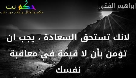 لانك تستحق السعادة ، يجب ان تؤمن بأن لا قيمة في معاقبة نفسك-إبراهيم الفقي