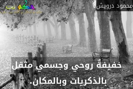 خفيفةٌ روحي وجسمي مثقل بالذكريات وبالمكان. -محمود درويش