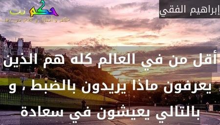 أقل من % في العالم كله هم الذين يعرفون ماذا يريدون بالضبط ، و بالتالي يعيشون في سعادة-إبراهيم الفقي