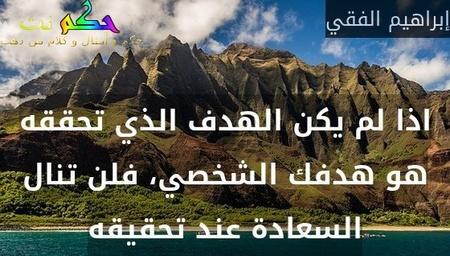 اذا لم يكن الهدف الذي تحققه هو هدفك الشخصي، فلن تنال السعادة عند تحقيقه-إبراهيم الفقي