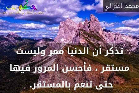 تذكر أن الدنيا ممر وليست مستقر ، فأحسن المرور فيها حتى تنعم بالمستقر. -محمد الغزالي