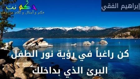 كن راغباً في رؤية نور الطفل البرئ الذي بداخلك-إبراهيم الفقي