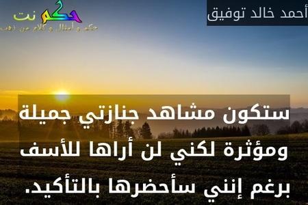 ستكون مشاهد جنازتي جميلة ومؤثرة لكني لن أراها للأسف برغم إنني سأحضرها بالتأكيد. -أحمد خالد توفيق