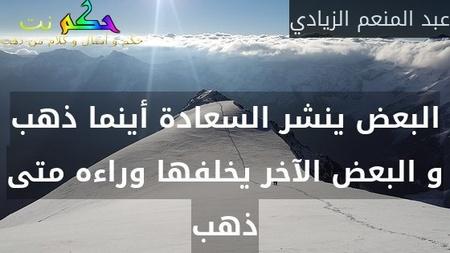 البعض ينشر السعادة أينما ذهب و البعض الآخر يخلفها وراءه متى ذهب-عبد المنعم الزيادي