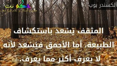 المثقف يَسْعد باستكشاف الطبيعة، أما الأحمق فيَسْعد لأنه لا يعرف أكثر مما يعرف. -ألكسندر بوب