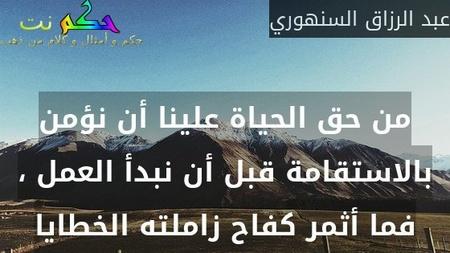 من حق الحياة علينا أن نؤمن بالاستقامة قبل أن نبدأ العمل ، فما أثمر كفاح زاملته الخطايا-عبد الرزاق السنهوري