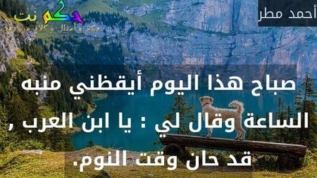 صباح هذا اليوم أيقظني منبه الساعة وقال لي : يا ابن العرب , قد حان وقت النوم. -أحمد مطر
