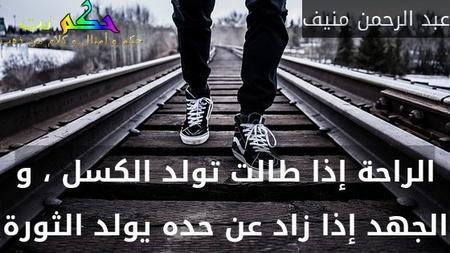 الراحة إذا طالت تولد الكسل ، و الجهد إذا زاد عن حده يولد الثورة-عبد الرحمن منيف