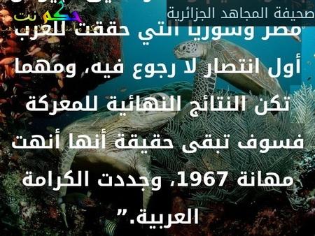 """الأمة العربية كلها تحس اليوم بفخر عظيم وشكر عميق لجيوش مصر وسوريا التي حققت للعرب أول انتصار لا رجوع فيه، ومهما تكن النتائج النهائية للمعركة فسوف تبقى حقيقة أنها أنهت مهانة 1967، وجددت الكرامة العربية.""""-صحيفة المجاهد الجزائرية"""
