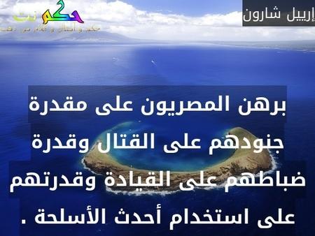 برهن المصريون على مقدرة جنودهم على القتال وقدرة ضباطهم على القيادة وقدرتهم على استخدام أحدث الأسلحة .-إرييل شارون