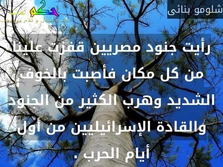 رأيت جنود مصريين قفزت علينا من كل مكان فأصبت بالخوف الشديد وهرب الكثير من الجنود والقادة الإسرائيليين من أول أيام الحرب .-شلومو بنائى
