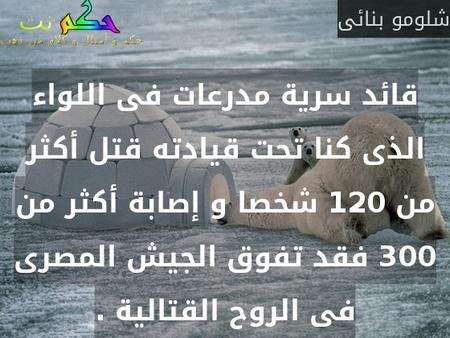 قائد سرية مدرعات فى اللواء الذى كنا تحت قيادته قتل أكثر من 120 شخصا و إصابة أكثر من 300 فقد تفوق الجيش المصرى فى الروح القتالية .-شلومو بنائى