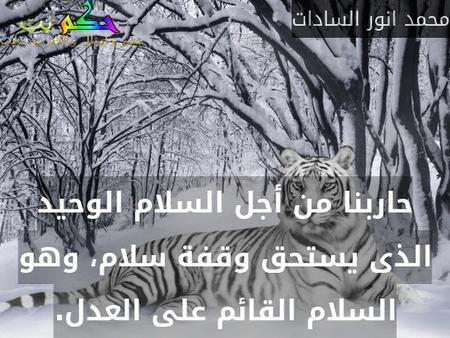 حاربنا من أجل السلام الوحيد الذى يستحق وقفة سلام، وهو السلام القائم على العدل.-محمد انور السادات
