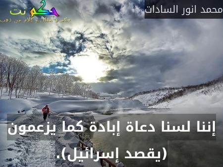إننا لسنا دعاة إبادة كما يزعمون (يقصد إسرائيل).-محمد انور السادات