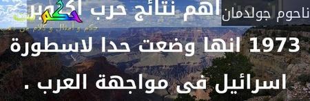 ان من اهم نتائج حرب اكتوبر 1973 انها وضعت حدا لاسطورة اسرائيل فى مواجهة العرب .-ناحوم جولدمان