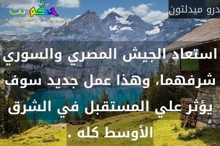 استعاد الجيش المصري والسوري شرفهما، وهذا عمل جديد سوف يؤثر علي المستقبل في الشرق الأوسط كله .-درو ميدلتون