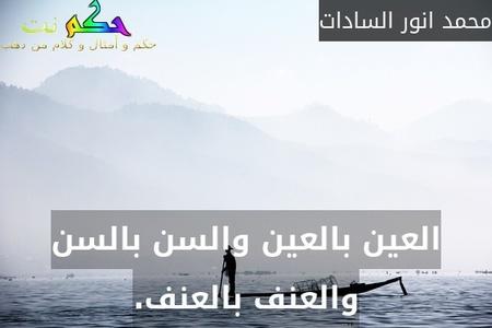 العين بالعين والسن بالسن والعنف بالعنف.-محمد انور السادات