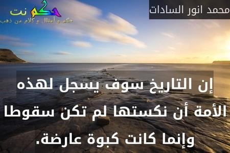إن التاريخ سوف يسجل لهذه الأمة أن نكستها لم تكن سقوطا وإنما كانت كبوة عارضة.-محمد انور السادات