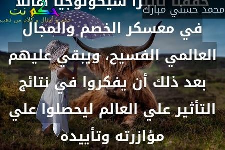 إن النجاح العظيم الذي حققه العرب في هجومنا يوم 6 أكتوبر عام 1973 يكمن في أننا قد حققنا تأثيرًا سيكولوجيًا هائلًا في معسكر الخصم والمجال العالمي الفسيح، ويبقي عليهم بعد ذلك أن يفكروا في نتائج التأثير علي العالم ليحصلوا علي مؤازرته وتأييده-محمد حسني مبارك