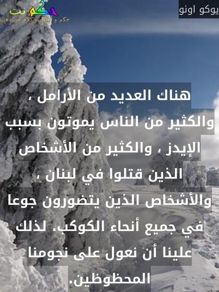 هناك العديد من الأرامل ، والكثير من الناس يموتون بسبب الإيدز ، والكثير من الأشخاص الذين قتلوا في لبنان ، والأشخاص الذين يتضورون جوعا في جميع أنحاء الكوكب. لذلك علينا أن نعول على نجومنا المحظوظين.-يوكو اونو