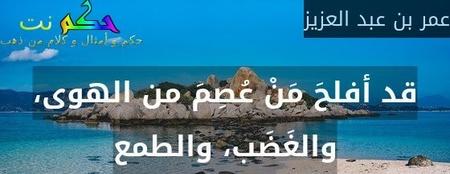 قد أفلحَ مَنْ عُصِمَ من الهوى، والغَضَب، والطمع-عمر بن عبد العزيز