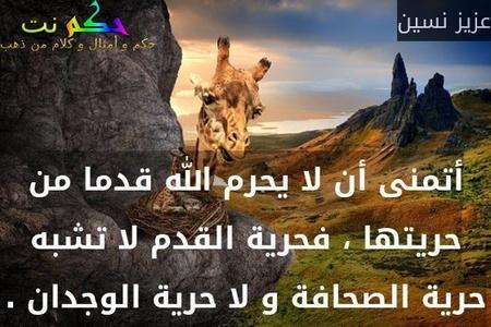 أتمنى أن لا يحرم الله قدما من حريتها ، فحرية القدم لا تشبه حرية الصحافة و لا حرية الوجدان .-عزيز نسين