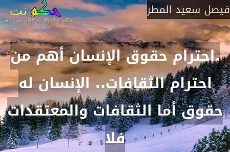 .احترام حقوق الإنسان أهم من احترام الثقافات.. الإنسان له حقوق أما الثقافات والمعتقدات فلا-فيصل سعيد المطر