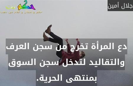 دع المرأة تخرج من سجن العرف والتقاليد لتدخل سجن السوق بمنتهى الحرية.-جلال أمين