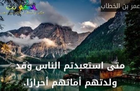 متى استعبدتم الناس وقد ولدتهم أماتهم أحرارًا.-عمر بن الخطاب