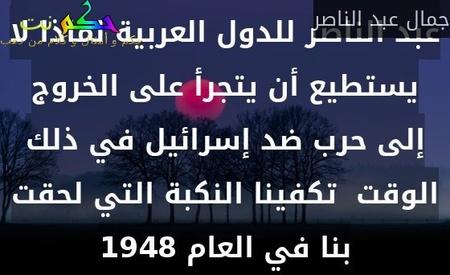 في لقاء رؤساء الأركان العرب بالقاهرة (ديسمبر 1963)، أوضح عبد الناصر للدول العربية لماذا لا يستطيع أن يتجرأ على الخروج إلى حرب ضد إسرائيل في ذلك الوقت  تكفينا النكبة التي لحقت بنا في العام 1948-جمال عبد الناصر