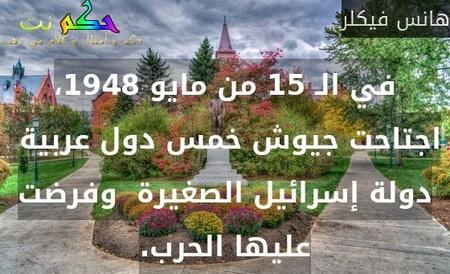 في الـ 15 من مايو 1948، اجتاحت جيوش خمس دول عربية  دولة إسرائيل الصغيرة  وفرضت عليها الحرب.-هانس فيكلر