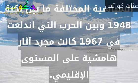 آثار التنظيمات الفلسطينية السياسية المختلفة ما بين نكبة 1948 وبين الحرب التي اندلعت في 1967 كانت مجرد آثار هامشية على المستوى الإقليمي.-عنات كورتس