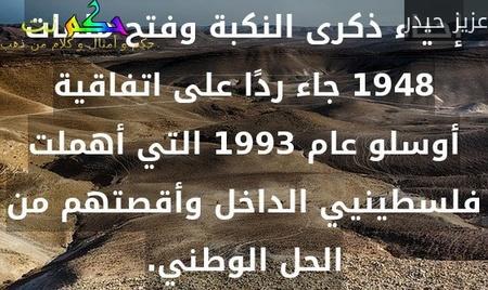 إحياء ذكرى النكبة وفتح ملفات 1948 جاء ردًا على اتفاقية أوسلو عام 1993 التي أهملت فلسطينيي الداخل وأقصتهم من الحل الوطني.-عزيز حيدر